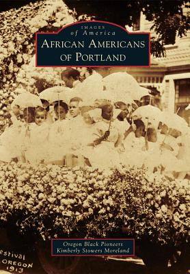 African Americans of Portland By Oregon Black Pioneers (COR)/ Moreland, Kimberly Stowers